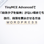 TinyMCE Advancedで「段落タグを保持」がない場合でも改行、段落を表示させる方法